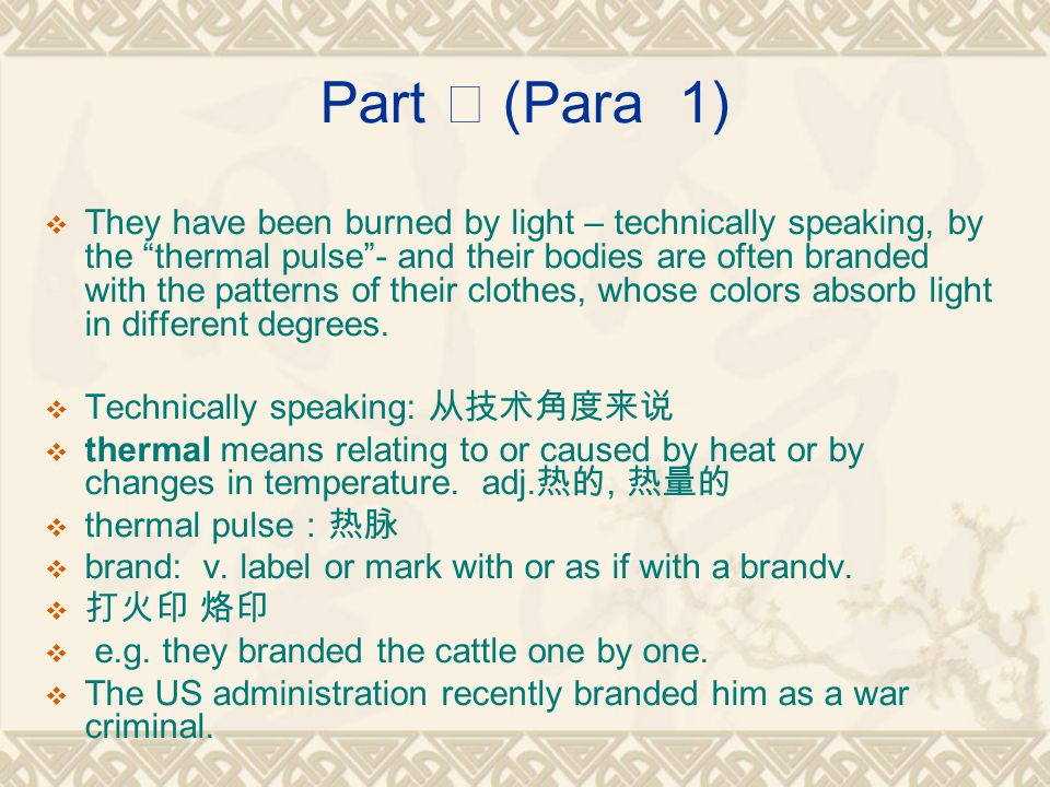 Part Ⅰ (Para 1)  They have been burned by light – technically speaking, by the thermal pulse - and their bodies are often branded with the patterns of their clothes, whose colors absorb light in different degrees.