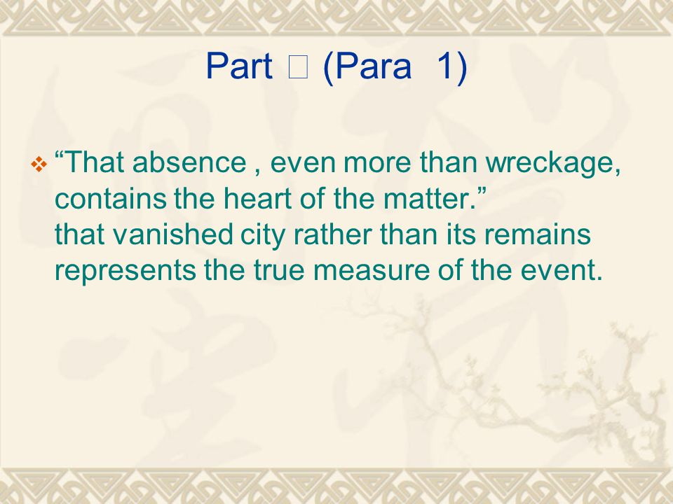 Part Ⅰ (Para 1)  That absence, even more than wreckage, contains the heart of the matter. that vanished city rather than its remains represents the true measure of the event.