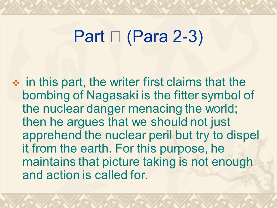Part Ⅱ (Para 2-3)  in this part, the writer first claims that the bombing of Nagasaki is the fitter symbol of the nuclear danger menacing the world; then he argues that we should not just apprehend the nuclear peril but try to dispel it from the earth.