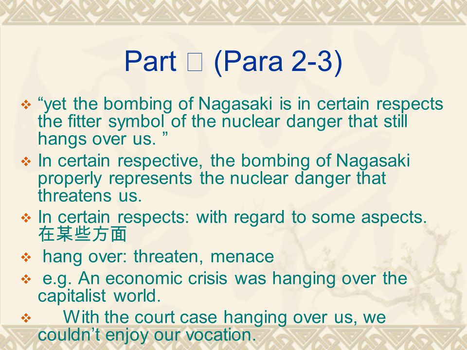 Part Ⅱ (Para 2-3)  yet the bombing of Nagasaki is in certain respects the fitter symbol of the nuclear danger that still hangs over us.