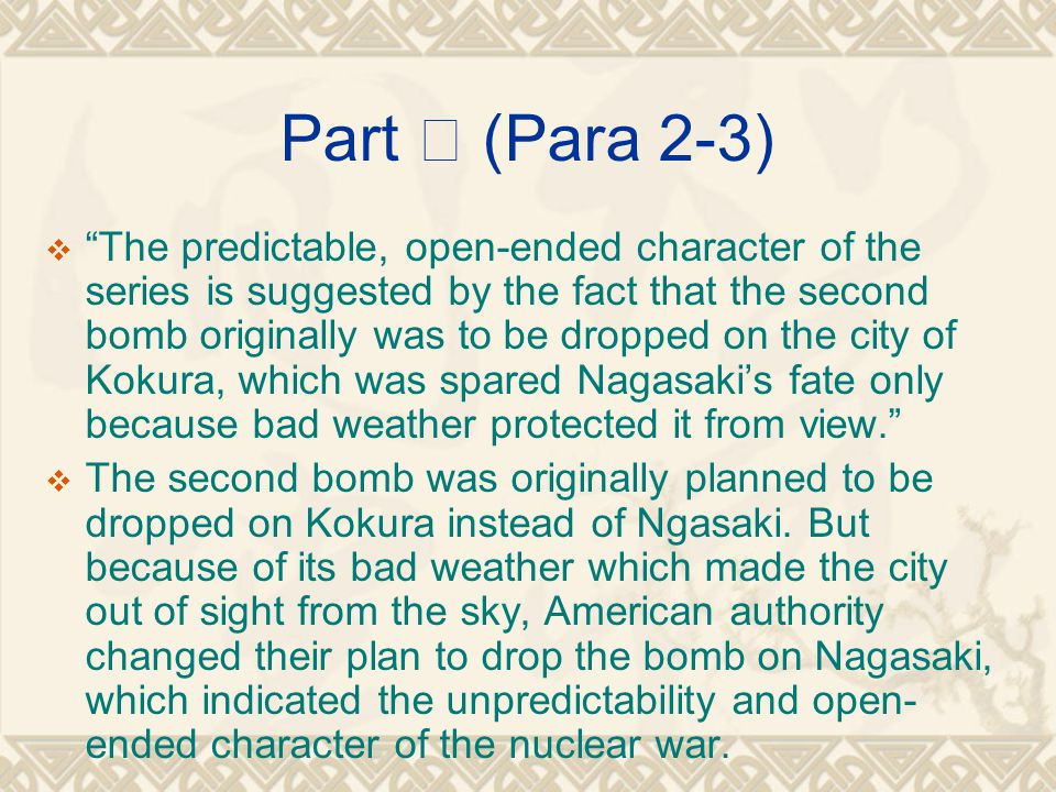 Part Ⅱ (Para 2-3)  The predictable, open-ended character of the series is suggested by the fact that the second bomb originally was to be dropped on the city of Kokura, which was spared Nagasaki's fate only because bad weather protected it from view.  The second bomb was originally planned to be dropped on Kokura instead of Ngasaki.