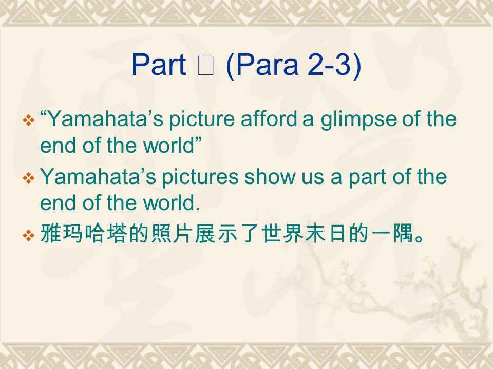 Part Ⅱ (Para 2-3)  Yamahata's picture afford a glimpse of the end of the world  Yamahata's pictures show us a part of the end of the world.