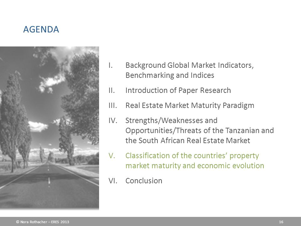 © Nora Rothacher – ERES 2013 16 I.Background Global Market Indicators, Benchmarking and Indices II.Introduction of Paper Research III.Real Estate Market Maturity Paradigm IV.Strengths/Weaknesses and Opportunities/Threats of the Tanzanian and the South African Real Estate Market V.Classification of the countries' property market maturity and economic evolution VI.Conclusion AGENDA