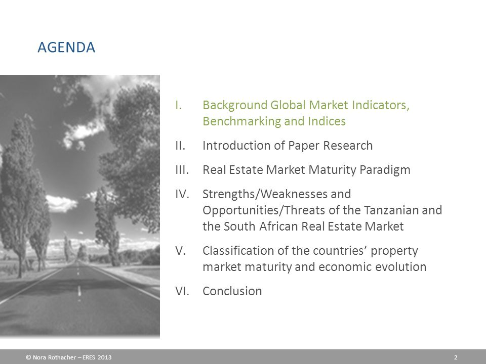 © Nora Rothacher – ERES 2013 2 I.Background Global Market Indicators, Benchmarking and Indices II.Introduction of Paper Research III.Real Estate Market Maturity Paradigm IV.Strengths/Weaknesses and Opportunities/Threats of the Tanzanian and the South African Real Estate Market V.Classification of the countries' property market maturity and economic evolution VI.Conclusion AGENDA