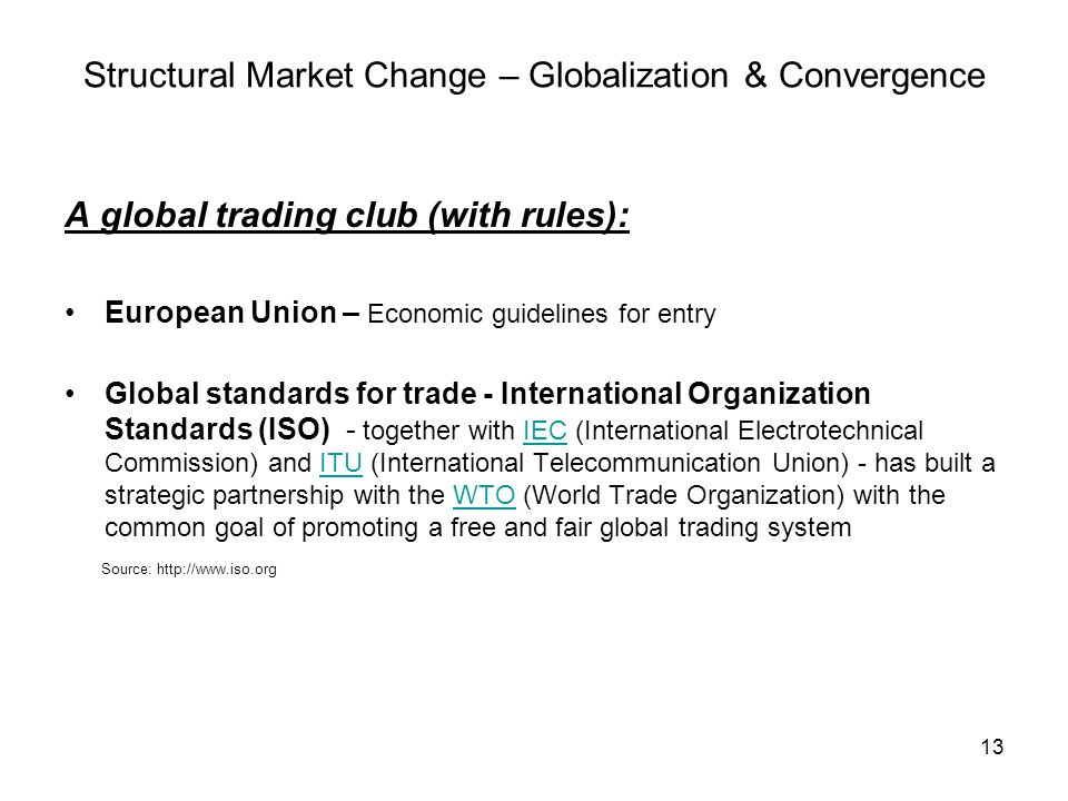 13 Structural Market Change – Globalization & Convergence A global trading club (with rules): European Union – Economic guidelines for entry Global standards for trade - International Organization Standards (ISO) - together with IEC (International Electrotechnical Commission) and ITU (International Telecommunication Union) - has built a strategic partnership with the WTO (World Trade Organization) with the common goal of promoting a free and fair global trading systemIECITUWTO Source: http://www.iso.org