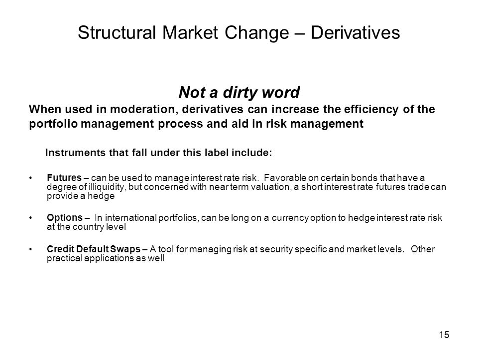 15 Structural Market Change – Derivatives Not a dirty word When used in moderation, derivatives can increase the efficiency of the portfolio managemen