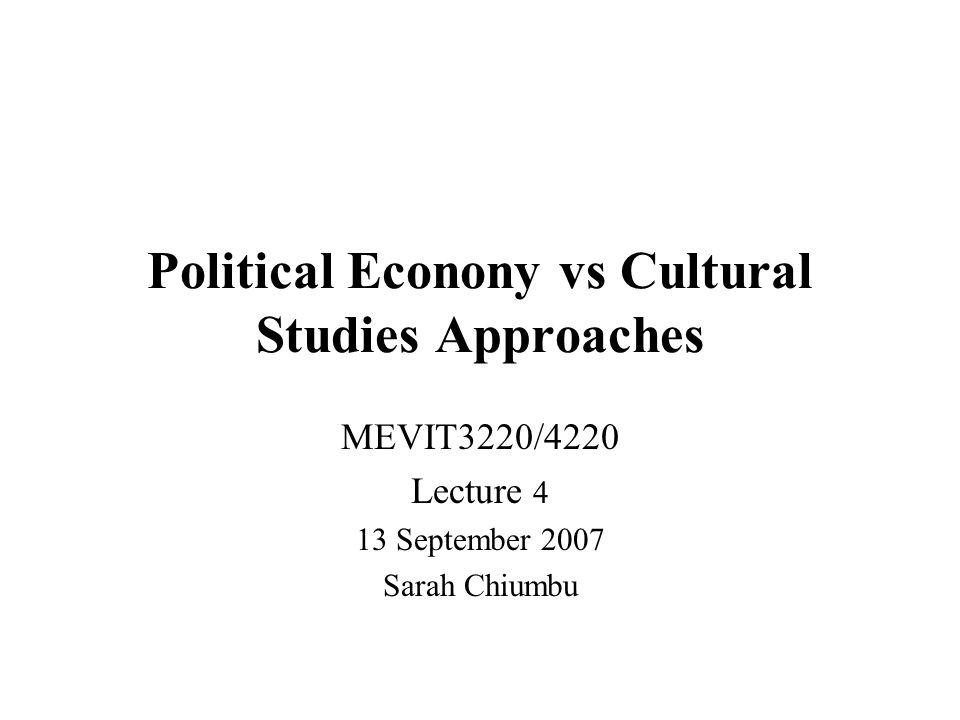 Political Econony vs Cultural Studies Approaches MEVIT3220/4220 Lecture 4 13 September 2007 Sarah Chiumbu