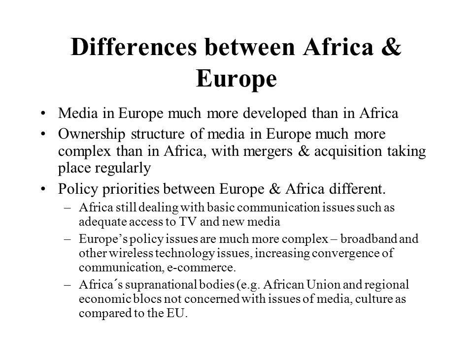Differences between Africa & Europe Media in Europe much more developed than in Africa Ownership structure of media in Europe much more complex than in Africa, with mergers & acquisition taking place regularly Policy priorities between Europe & Africa different.