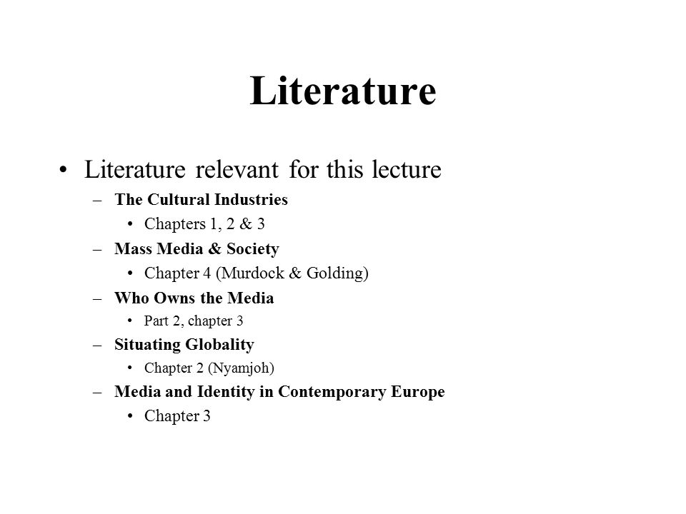 Literature Literature relevant for this lecture –The Cultural Industries Chapters 1, 2 & 3 –Mass Media & Society Chapter 4 (Murdock & Golding) –Who Owns the Media Part 2, chapter 3 –Situating Globality Chapter 2 (Nyamjoh) –Media and Identity in Contemporary Europe Chapter 3