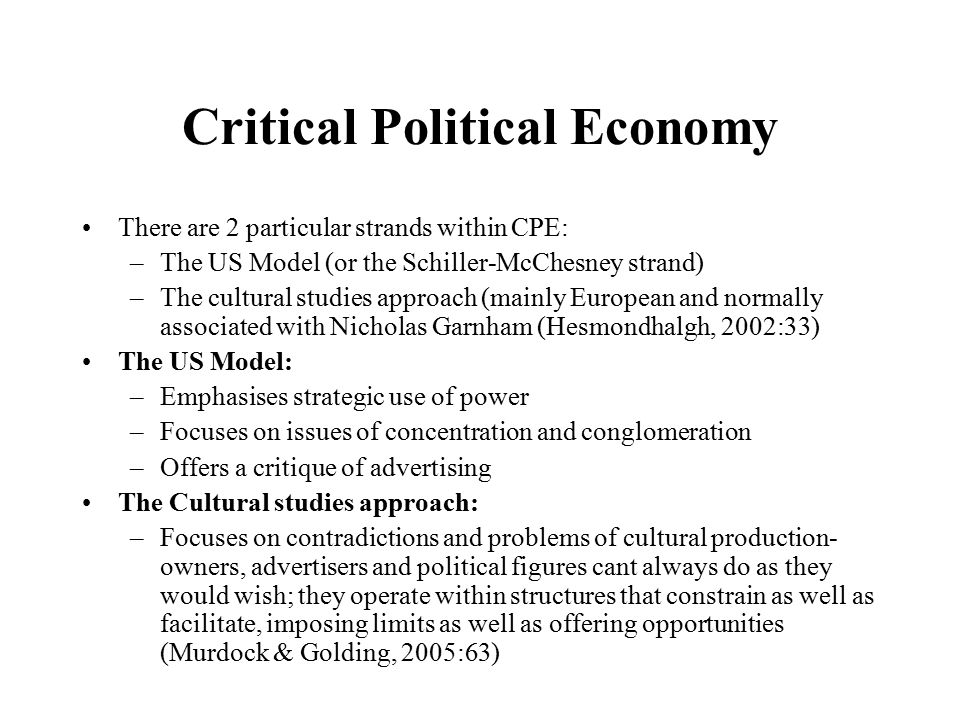 Critical Political Economy There are 2 particular strands within CPE: –The US Model (or the Schiller-McChesney strand) –The cultural studies approach (mainly European and normally associated with Nicholas Garnham (Hesmondhalgh, 2002:33) The US Model: –Emphasises strategic use of power –Focuses on issues of concentration and conglomeration –Offers a critique of advertising The Cultural studies approach: –Focuses on contradictions and problems of cultural production- owners, advertisers and political figures cant always do as they would wish; they operate within structures that constrain as well as facilitate, imposing limits as well as offering opportunities (Murdock & Golding, 2005:63)