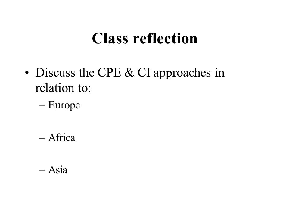 Class reflection Discuss the CPE & CI approaches in relation to: –Europe –Africa –Asia