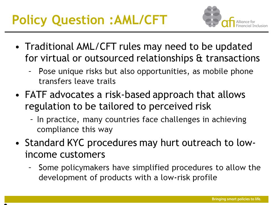 Policy Question :AML/CFT Traditional AML/CFT rules may need to be updated for virtual or outsourced relationships & transactions –Pose unique risks but also opportunities, as mobile phone transfers leave trails FATF advocates a risk-based approach that allows regulation to be tailored to perceived risk –In practice, many countries face challenges in achieving compliance this way Standard KYC procedures may hurt outreach to low- income customers –Some policymakers have simplified procedures to allow the development of products with a low-risk profile