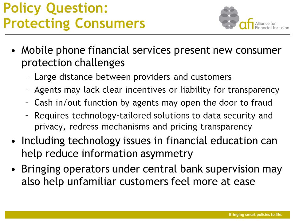 Policy Question: Protecting Consumers Mobile phone financial services present new consumer protection challenges –Large distance between providers and customers –Agents may lack clear incentives or liability for transparency –Cash in/out function by agents may open the door to fraud –Requires technology-tailored solutions to data security and privacy, redress mechanisms and pricing transparency Including technology issues in financial education can help reduce information asymmetry Bringing operators under central bank supervision may also help unfamiliar customers feel more at ease