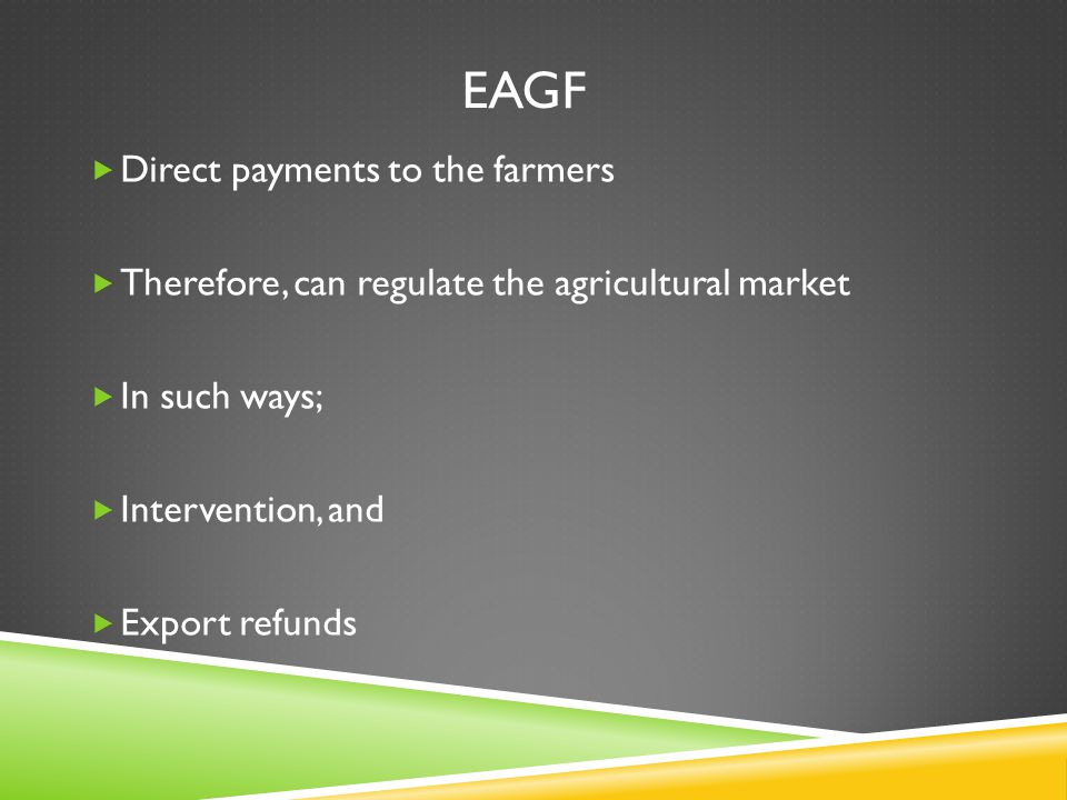 EAGF  Direct payments to the farmers  Therefore, can regulate the agricultural market  In such ways;  Intervention, and  Export refunds