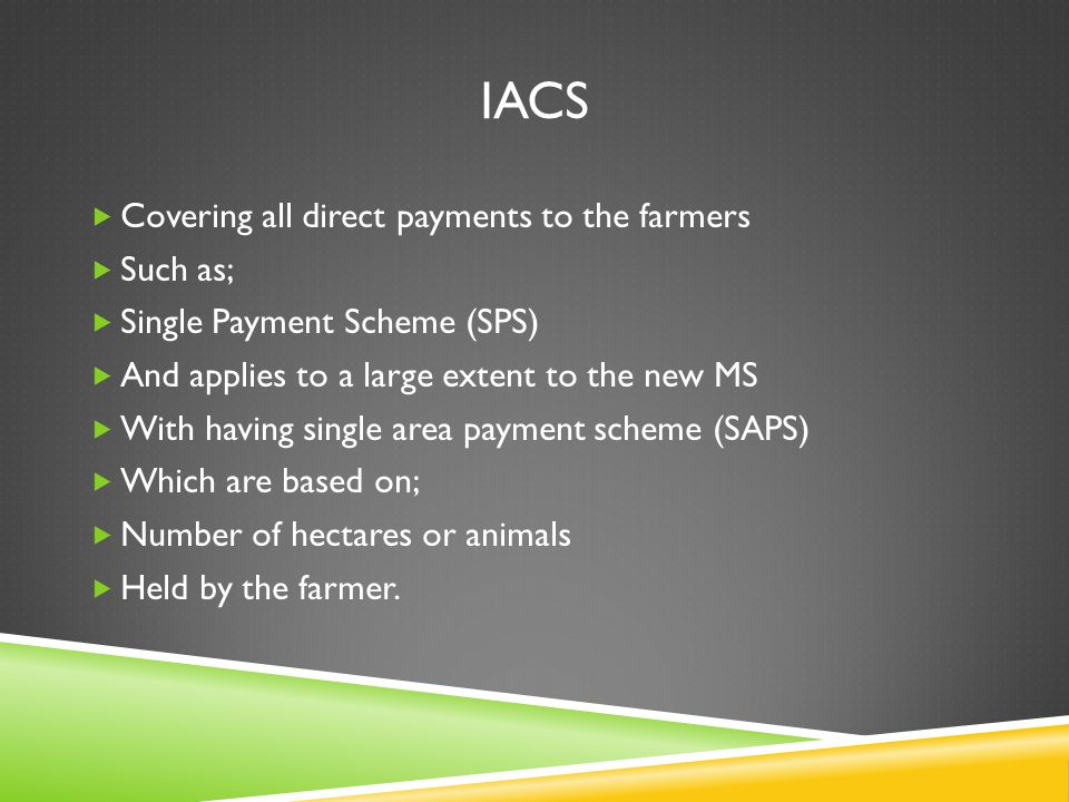 IACS  Covering all direct payments to the farmers  Such as;  Single Payment Scheme (SPS)  And applies to a large extent to the new MS  With havin