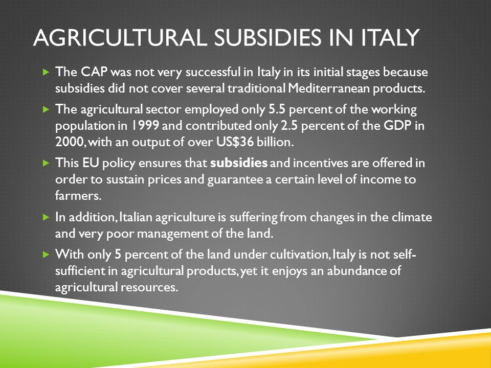 AGRICULTURAL SUBSIDIES IN ITALY  The CAP was not very successful in Italy in its initial stages because subsidies did not cover several traditional M
