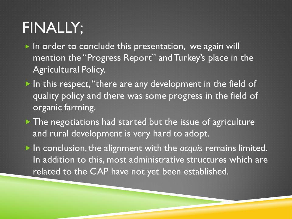 "FINALLY;  I n order to conclude this presentation, we again will mention the ""Progress Report"" and Turkey's place in the Agricultural Policy.  In th"