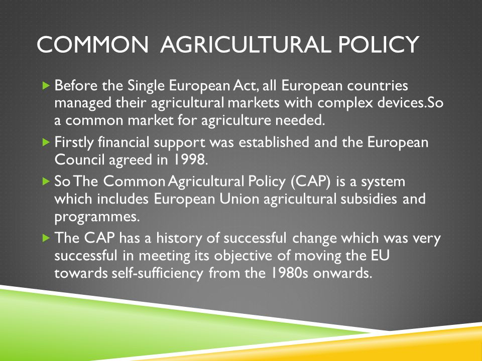 COMMON AGRICULTURAL POLICY  Before the Single European Act, all European countries managed their agricultural markets with complex devices.So a commo