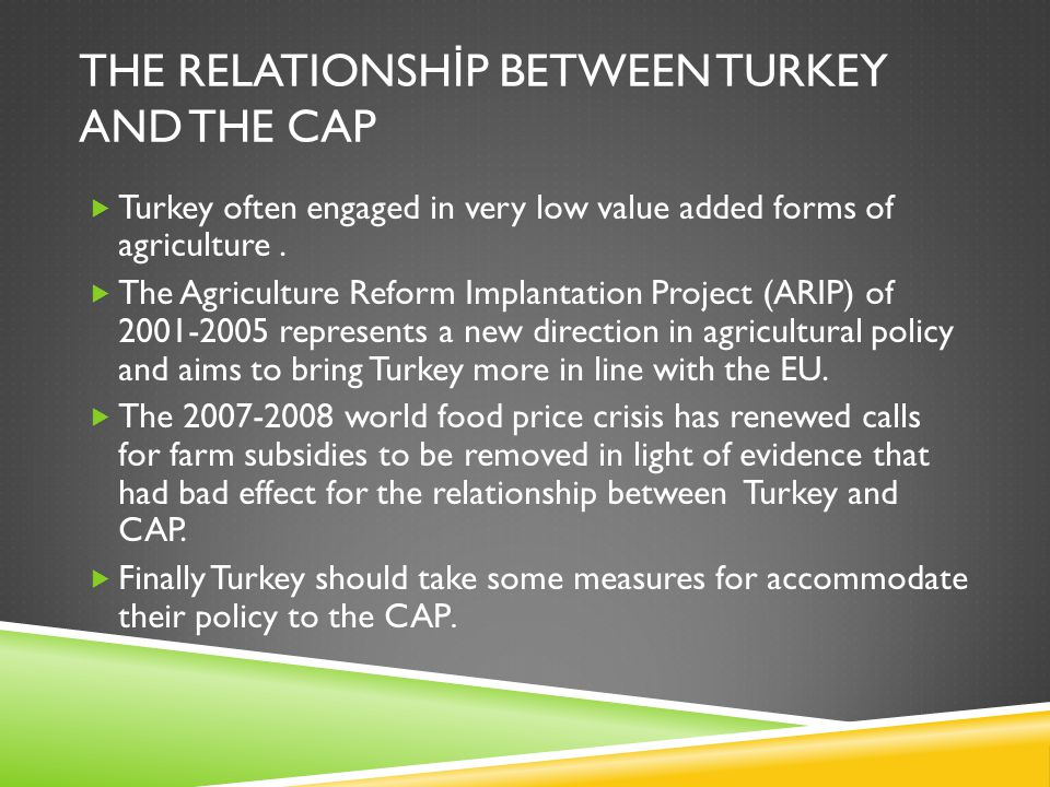 THE RELATIONSH İ P BETWEEN TURKEY AND THE CAP  Turkey often engaged in very low value added forms of agriculture.  The Agriculture Reform Implantati