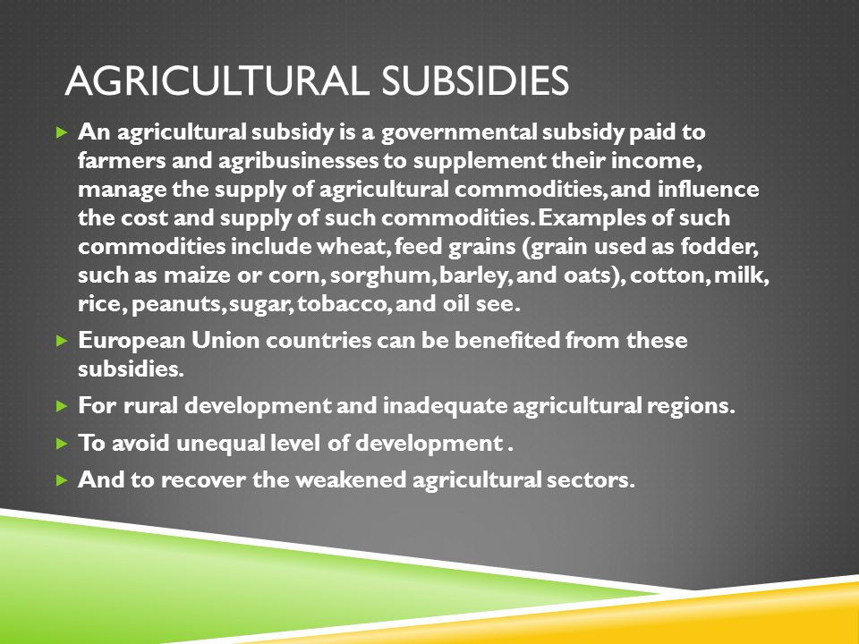 AGRICULTURAL SUBSIDIES  An agricultural subsidy is a governmental subsidy paid to farmers and agribusinesses to supplement their income, manage the s