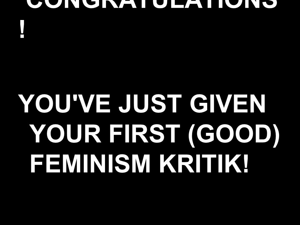 CONGRATULATIONS ! YOU VE JUST GIVEN YOUR FIRST (GOOD) FEMINISM KRITIK!