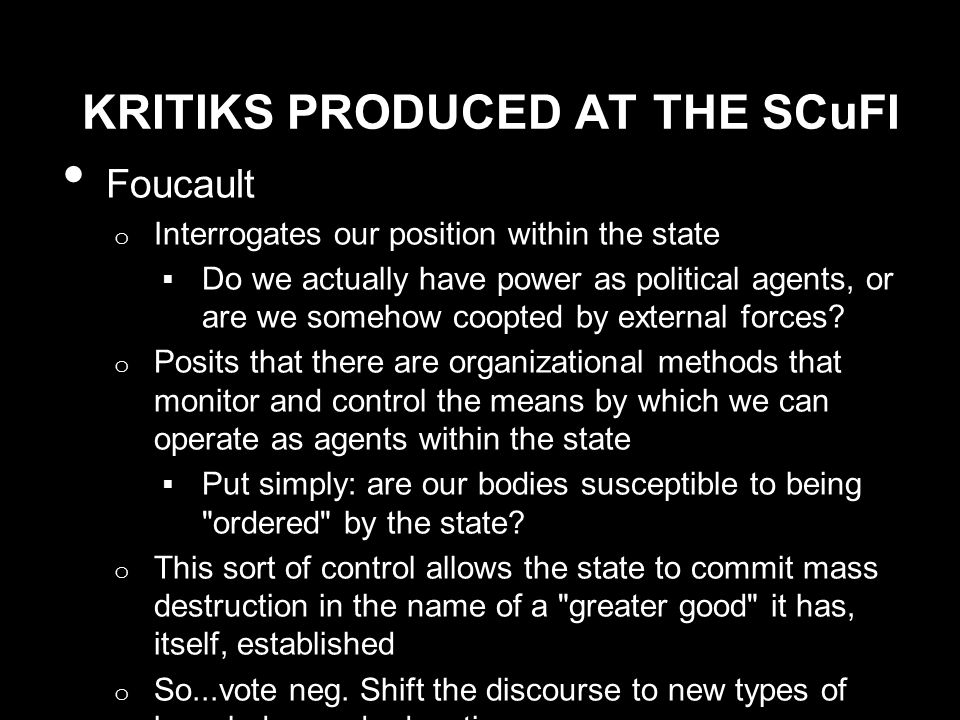 KRITIKS PRODUCED AT THE SCuFI Foucault o Interrogates our position within the state  Do we actually have power as political agents, or are we somehow coopted by external forces.