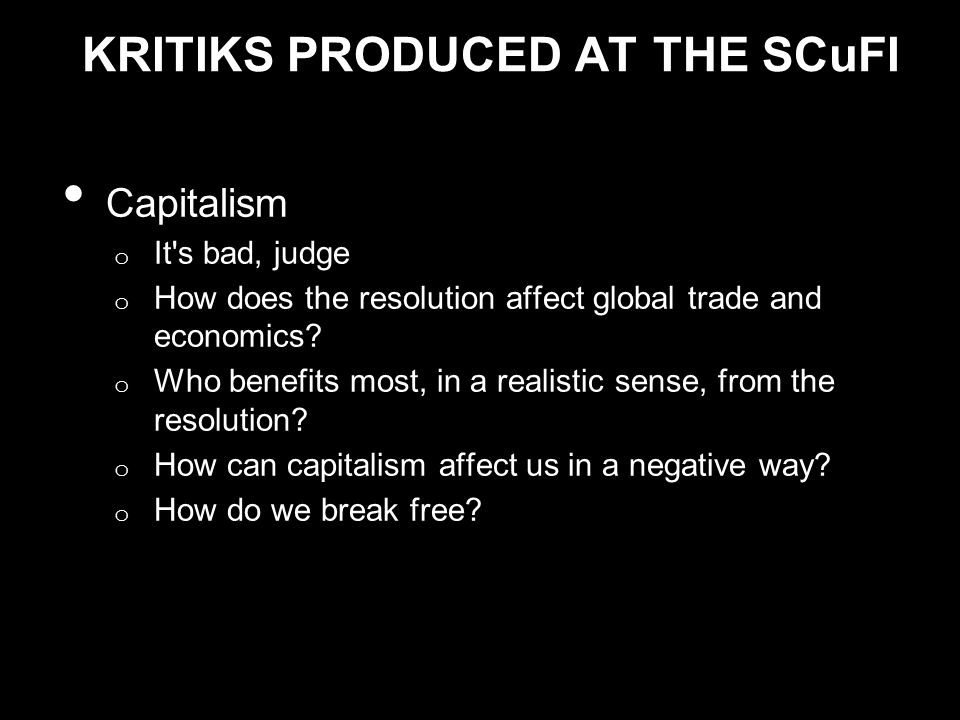 KRITIKS PRODUCED AT THE SCuFI Capitalism o It s bad, judge o How does the resolution affect global trade and economics.