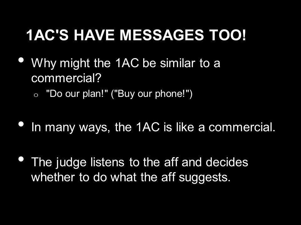 1AC S HAVE MESSAGES TOO. Why might the 1AC be similar to a commercial.