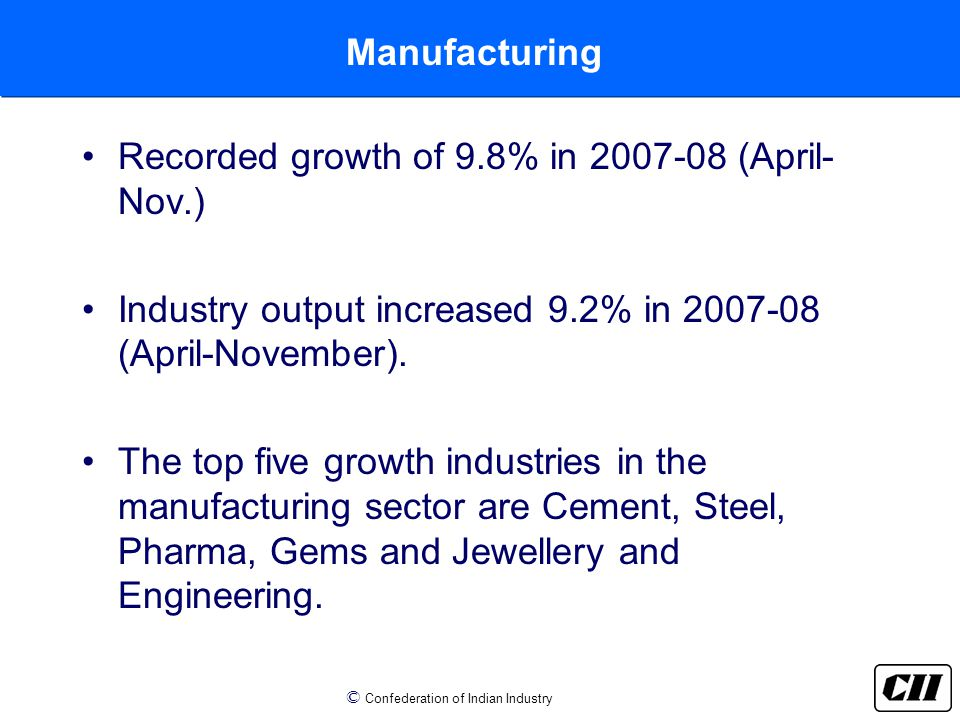 © Confederation of Indian Industry Manufacturing Recorded growth of 9.8% in 2007-08 (April- Nov.) Industry output increased 9.2% in 2007-08 (April-November).