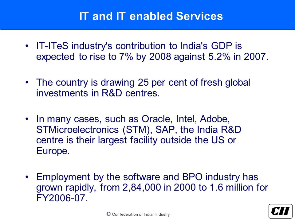 © Confederation of Indian Industry IT and IT enabled Services IT-ITeS industry s contribution to India s GDP is expected to rise to 7% by 2008 against 5.2% in 2007.