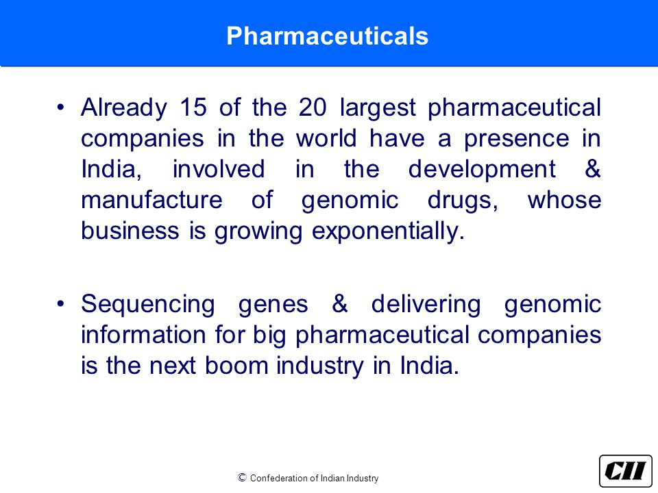 © Confederation of Indian Industry Pharmaceuticals Already 15 of the 20 largest pharmaceutical companies in the world have a presence in India, involved in the development & manufacture of genomic drugs, whose business is growing exponentially.