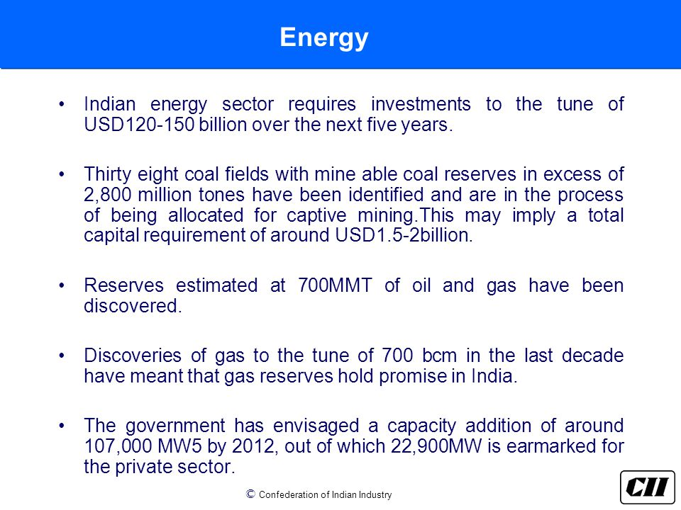 © Confederation of Indian Industry Energy Indian energy sector requires investments to the tune of USD120-150 billion over the next five years.
