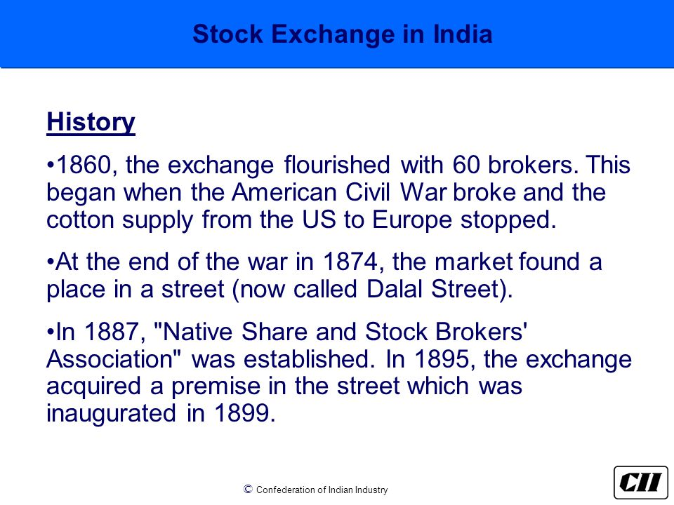 © Confederation of Indian Industry Stock Exchange in India History 1860, the exchange flourished with 60 brokers.