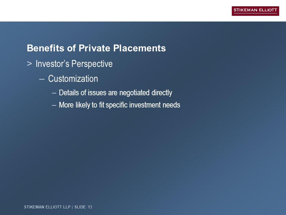 STIKEMAN ELLIOTT LLP | SLIDE 13 Benefits of Private Placements > Investor's Perspective – Customization – Details of issues are negotiated directly – More likely to fit specific investment needs