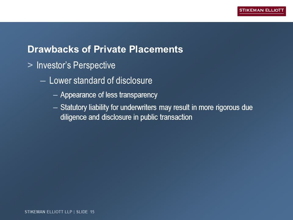 STIKEMAN ELLIOTT LLP | SLIDE 15 Drawbacks of Private Placements > Investor's Perspective – Lower standard of disclosure – Appearance of less transparency – Statutory liability for underwriters may result in more rigorous due diligence and disclosure in public transaction