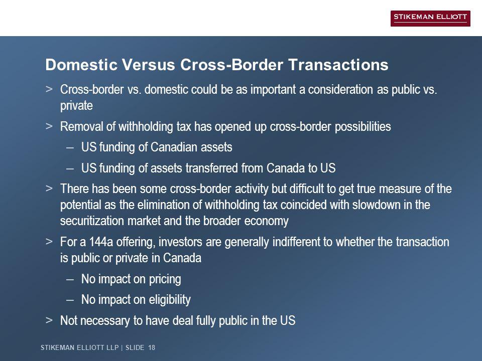 STIKEMAN ELLIOTT LLP   SLIDE 18 Domestic Versus Cross-Border Transactions > Cross-border vs. domestic could be as important a consideration as public