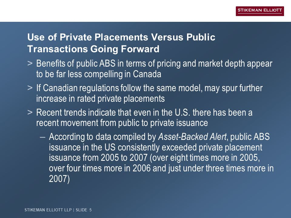 STIKEMAN ELLIOTT LLP | SLIDE 5 Use of Private Placements Versus Public Transactions Going Forward > Benefits of public ABS in terms of pricing and market depth appear to be far less compelling in Canada > If Canadian regulations follow the same model, may spur further increase in rated private placements > Recent trends indicate that even in the U.S.