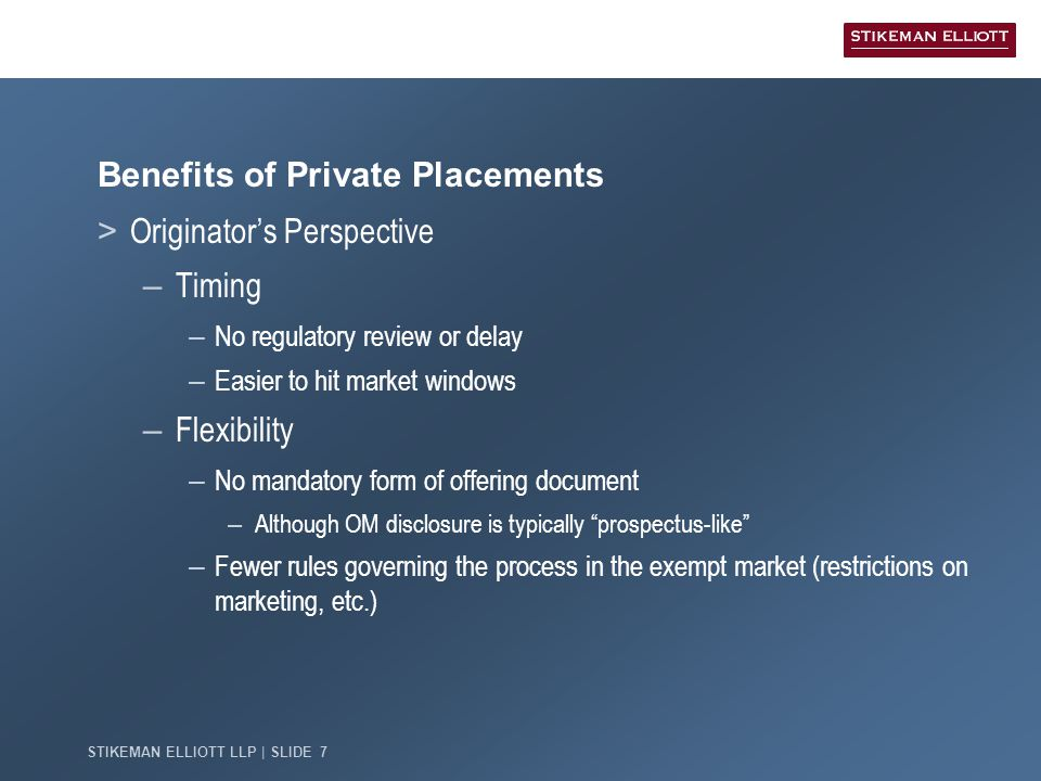 STIKEMAN ELLIOTT LLP | SLIDE 7 Benefits of Private Placements > Originator's Perspective – Timing – No regulatory review or delay – Easier to hit market windows – Flexibility – No mandatory form of offering document – Although OM disclosure is typically prospectus-like – Fewer rules governing the process in the exempt market (restrictions on marketing, etc.)