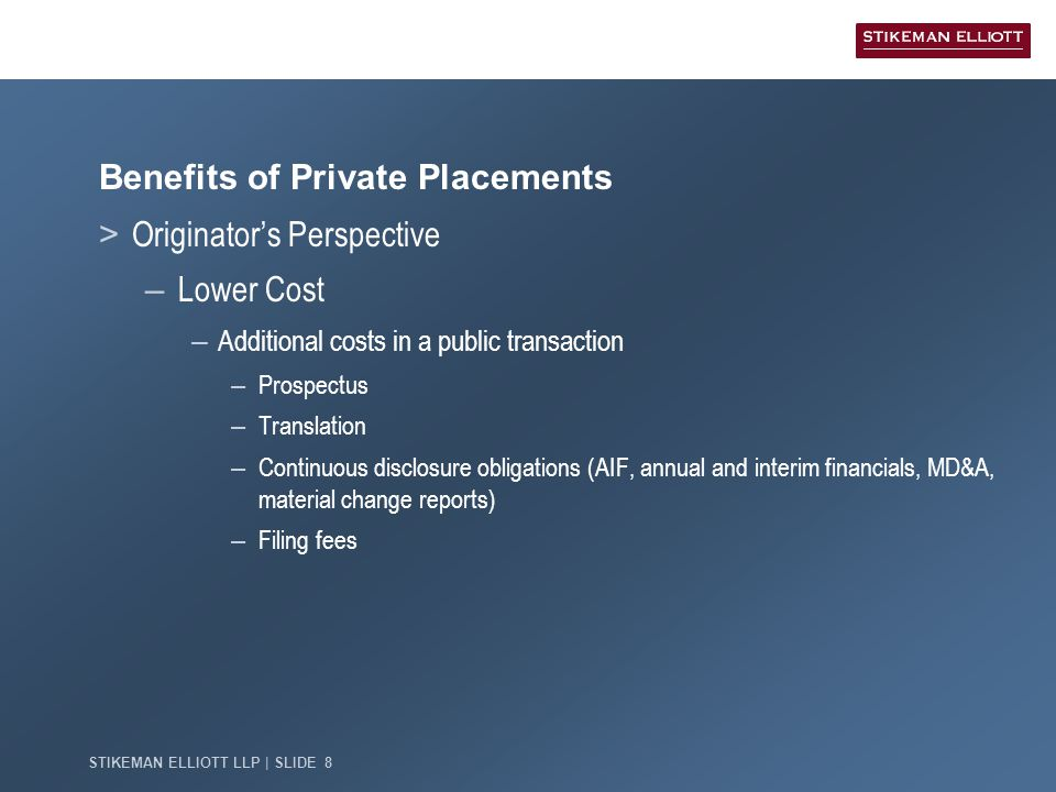 STIKEMAN ELLIOTT LLP | SLIDE 9 Drawbacks of Private Placements > Originator's Perspective – Higher price – Potential of tighter spreads on public offering – Market Depth and Breadth – Potential of access to investors who can't buy private or are limited in size of private book – Finite Nature of the Canadian Market – Potential investors for private and public offerings can be one and the same
