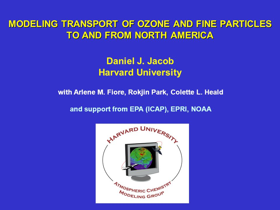 MODELING TRANSPORT OF OZONE AND FINE PARTICLES TO AND FROM NORTH AMERICA Daniel J. Jacob Harvard University with Arlene M. Fiore, Rokjin Park, Colette