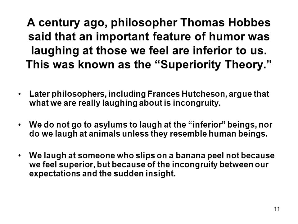 11 A century ago, philosopher Thomas Hobbes said that an important feature of humor was laughing at those we feel are inferior to us.