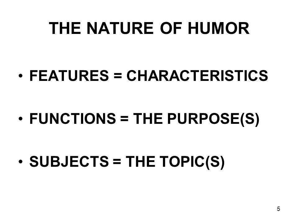 5 THE NATURE OF HUMOR FEATURES = CHARACTERISTICS FUNCTIONS = THE PURPOSE(S) SUBJECTS = THE TOPIC(S)