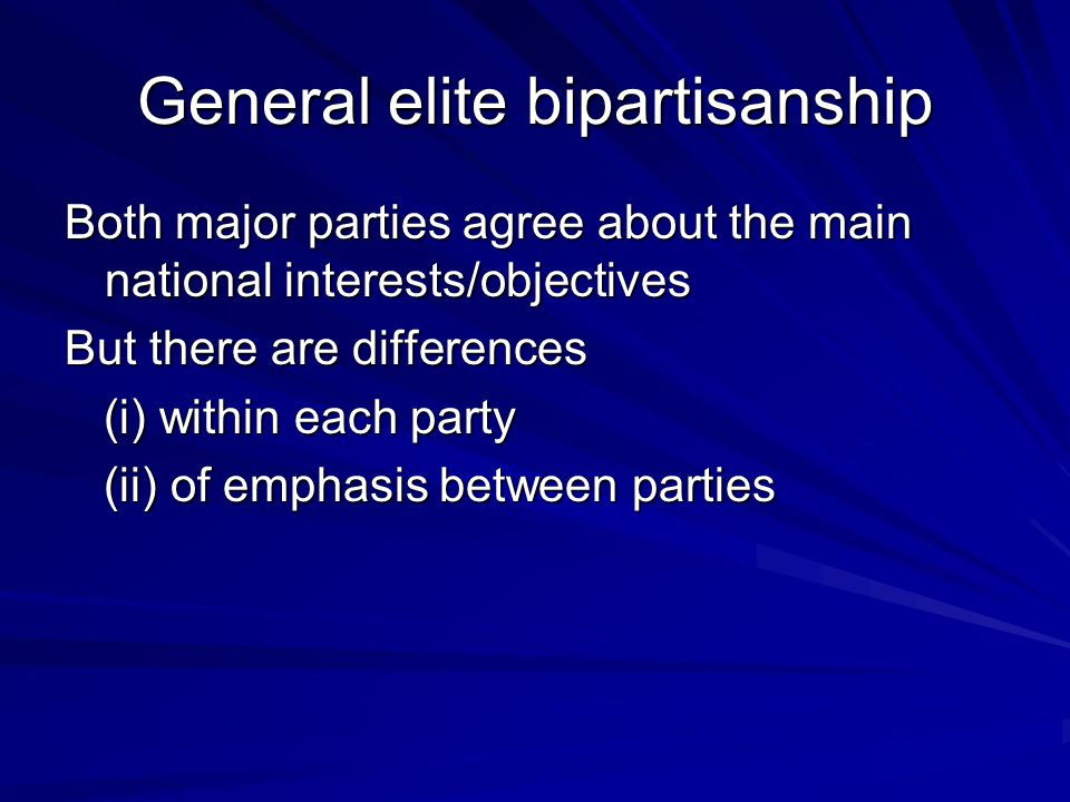 General elite bipartisanship Both major parties agree about the main national interests/objectives But there are differences (i) within each party (i) within each party (ii) of emphasis between parties (ii) of emphasis between parties