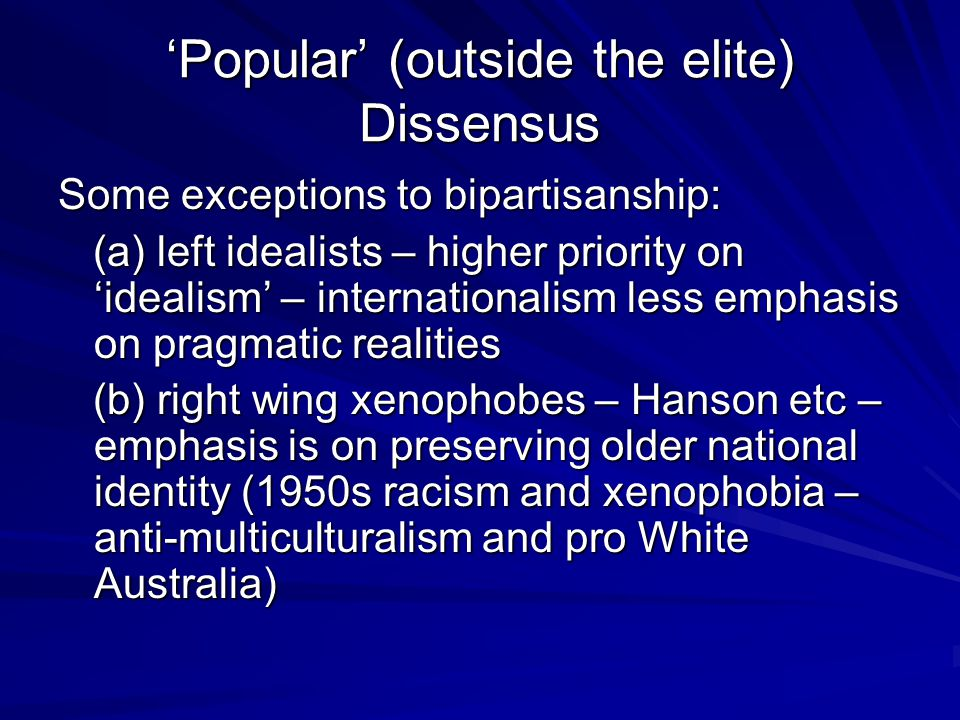 'Popular' (outside the elite) Dissensus Some exceptions to bipartisanship: (a) left idealists – higher priority on 'idealism' – internationalism less emphasis on pragmatic realities (a) left idealists – higher priority on 'idealism' – internationalism less emphasis on pragmatic realities (b) right wing xenophobes – Hanson etc – emphasis is on preserving older national identity (1950s racism and xenophobia – anti-multiculturalism and pro White Australia) (b) right wing xenophobes – Hanson etc – emphasis is on preserving older national identity (1950s racism and xenophobia – anti-multiculturalism and pro White Australia)