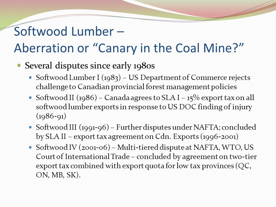 Softwood Lumber – Aberration or Canary in the Coal Mine? Several disputes since early 1980s Softwood Lumber I (1983) – US Department of Commerce rejects challenge to Canadian provincial forest management policies Softwood II (1986) – Canada agrees to SLA I – 15% export tax on all softwood lumber exports in response to US DOC finding of injury (1986-91) Softwood III (1991-96) – Further disputes under NAFTA; concluded by SLA II – export tax agreement on Cdn.