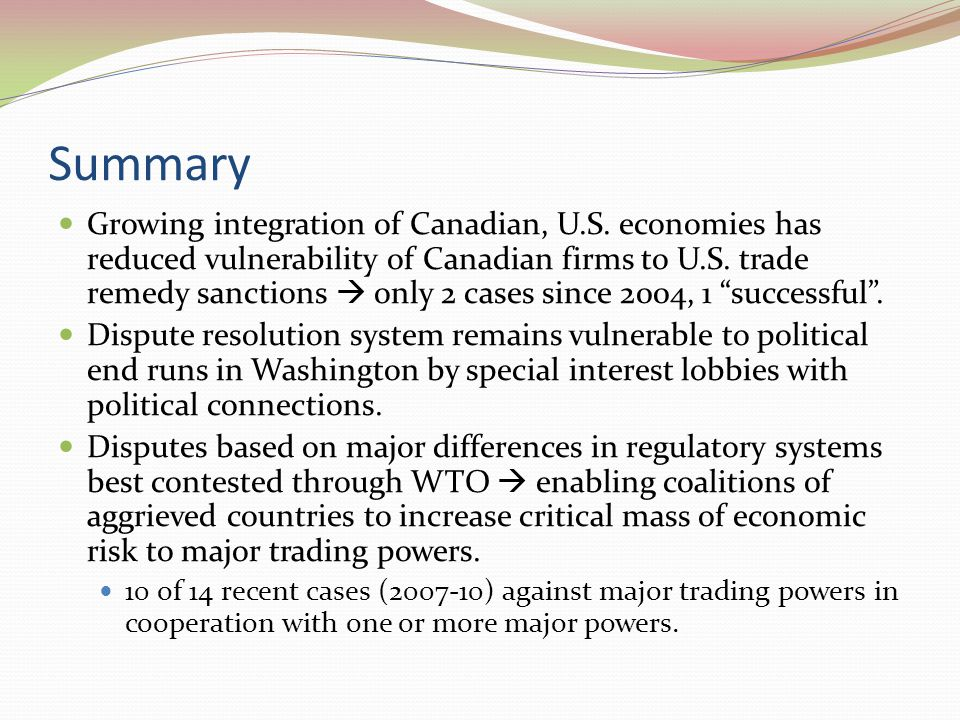 Summary Growing integration of Canadian, U.S. economies has reduced vulnerability of Canadian firms to U.S. trade remedy sanctions  only 2 cases sinc
