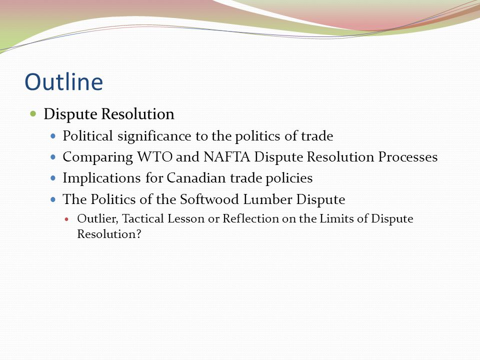 Outline Dispute Resolution Political significance to the politics of trade Comparing WTO and NAFTA Dispute Resolution Processes Implications for Canadian trade policies The Politics of the Softwood Lumber Dispute Outlier, Tactical Lesson or Reflection on the Limits of Dispute Resolution?
