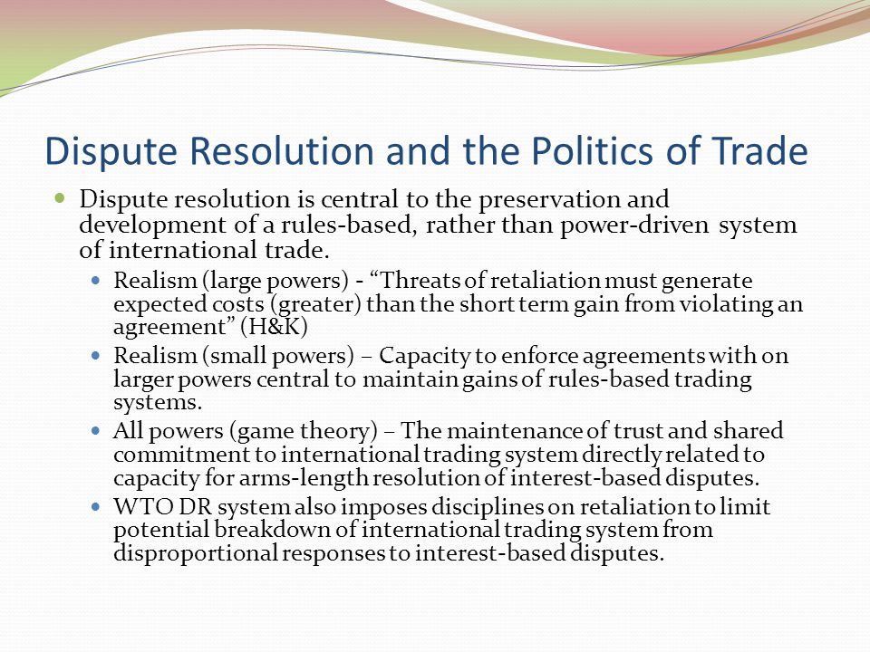 Dispute Resolution and the Politics of Trade Dispute resolution is central to the preservation and development of a rules-based, rather than power-driven system of international trade.