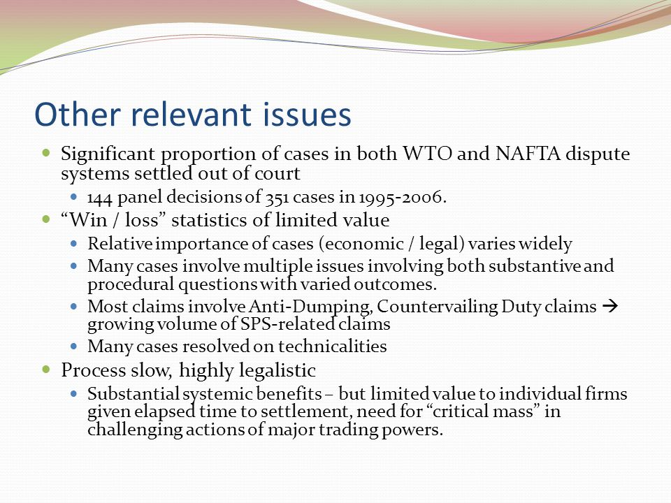 Other relevant issues Significant proportion of cases in both WTO and NAFTA dispute systems settled out of court 144 panel decisions of 351 cases in 1