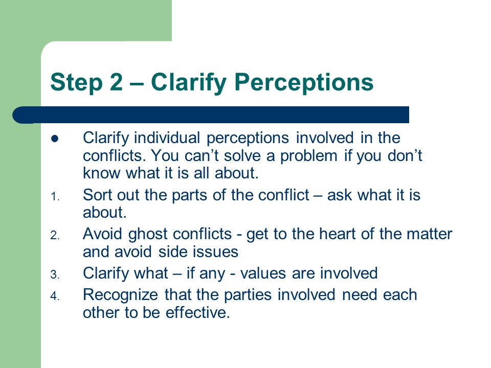 Step 2 – Clarify Perceptions Clarify individual perceptions involved in the conflicts.